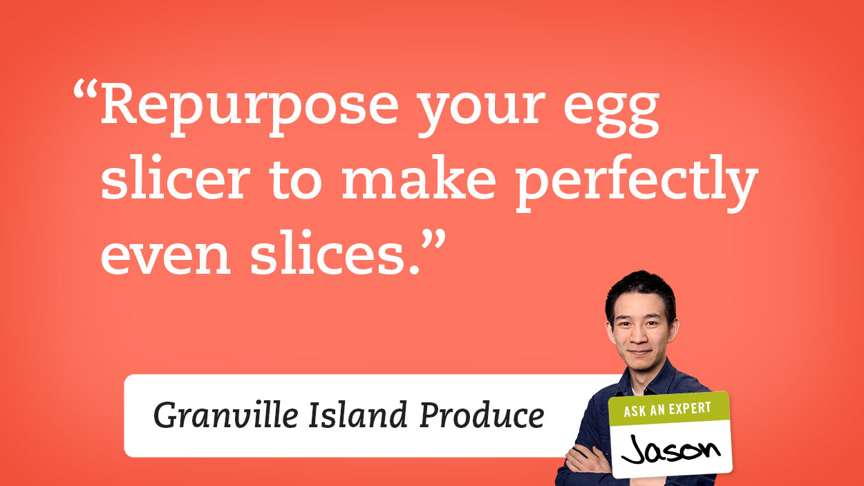 Repurpose your egg slicer to make perfectly even slices.