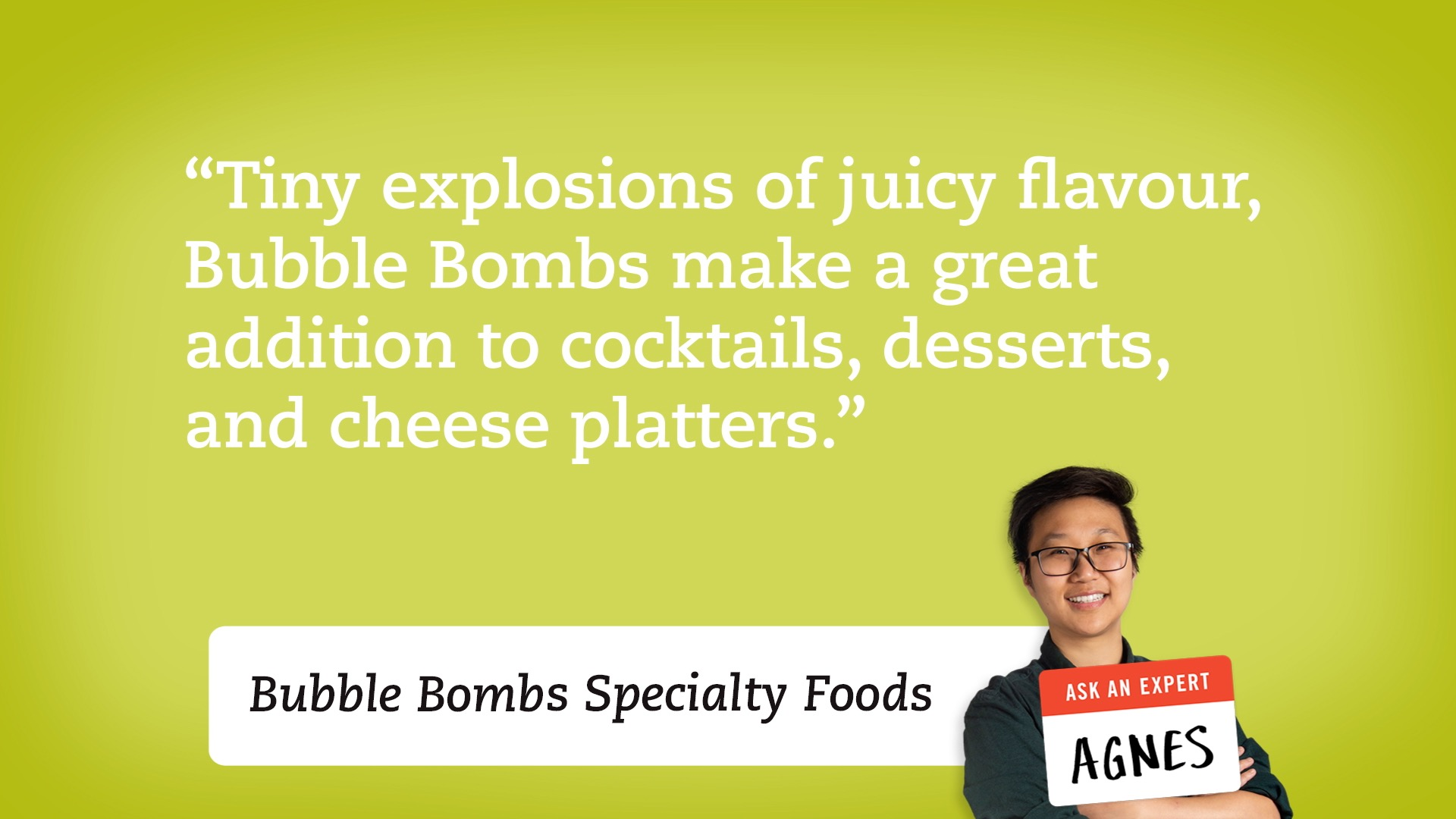 Fruity explosions of juicy flavour, Bubble Bombs make a great addition to cocktails, desserts and cheese platters.