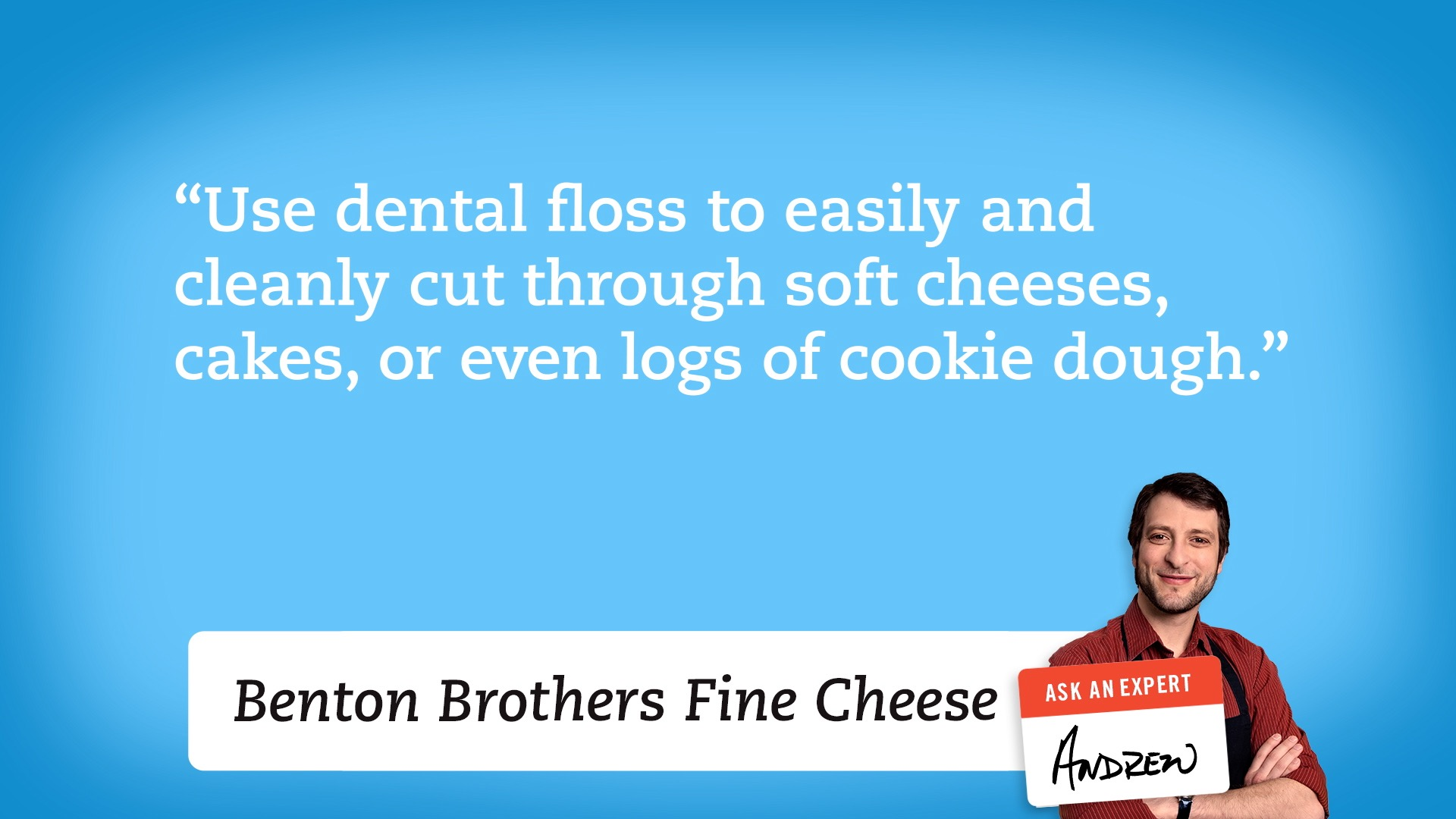 Use dental floss to easily and cleanly cut through soft cheeses, cakes, or even logs of cookie dough