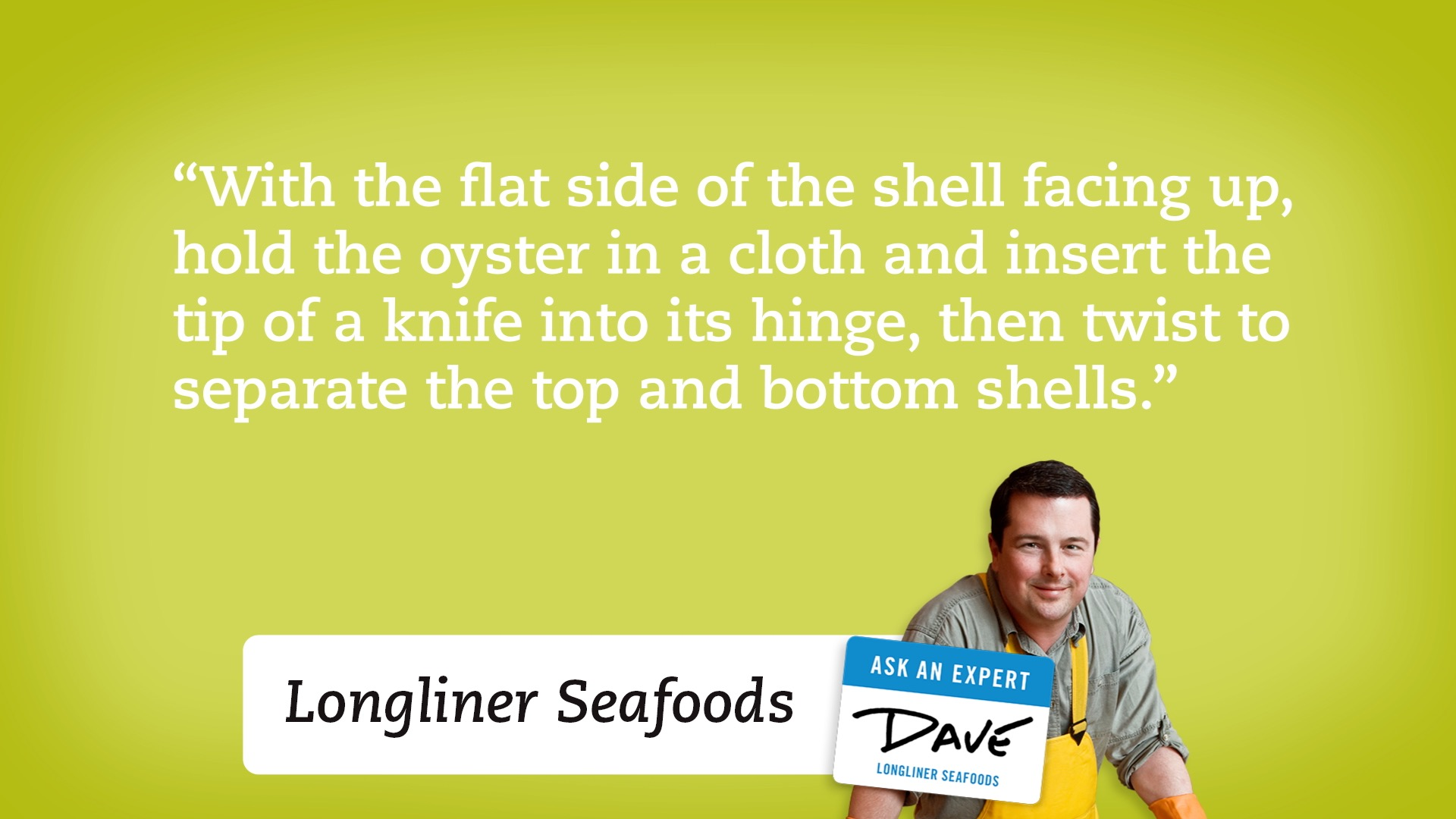 With the flat side of the shell facing up, hold the oyster in a cloth and insert the tip of a knife into its hinge, then twist to separate the top and bottom shells.