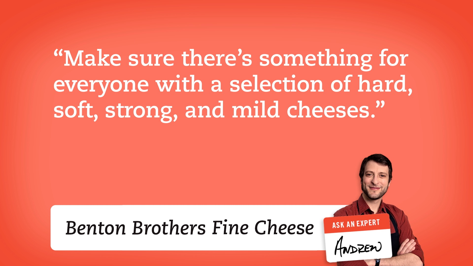 Make sure there's something for everyone with a selection of hard, soft, strong and milld cheese.